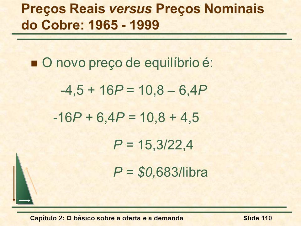 Capítulo 2: O básico sobre a oferta e a demandaSlide 110 O novo preço de equilíbrio é: -4,5 + 16P = 10,8 – 6,4P -16P + 6,4P = 10,8 + 4,5 P = 15,3/22,4