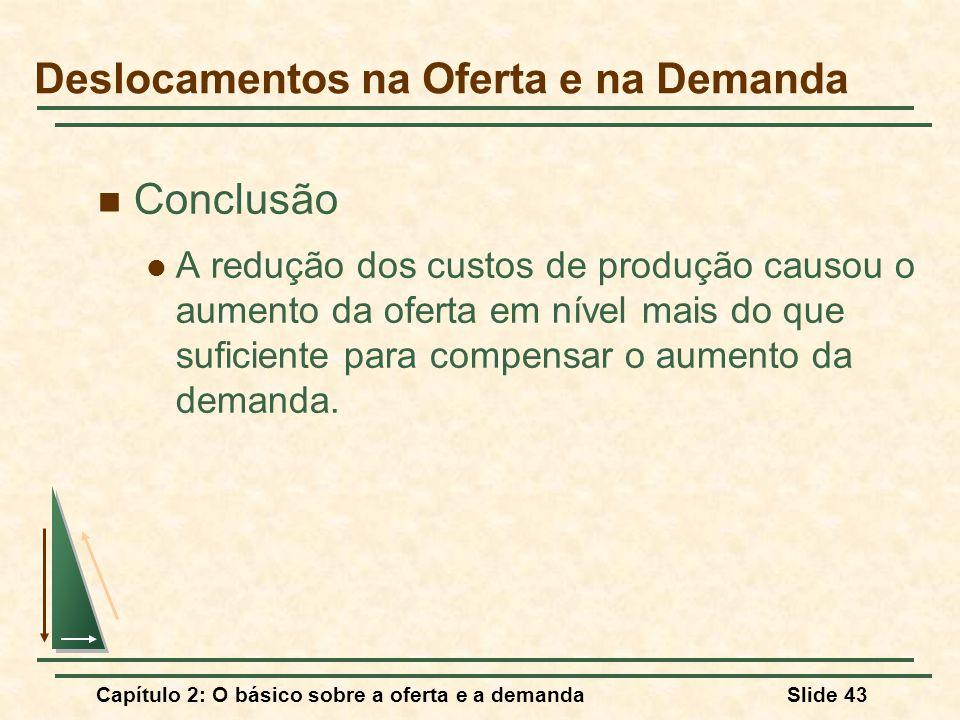 Capítulo 2: O básico sobre a oferta e a demandaSlide 43 Conclusão A redução dos custos de produção causou o aumento da oferta em nível mais do que suf