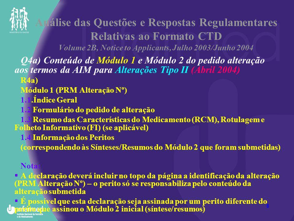 9 Análise das Questões e Respostas Regulamentares Relativas ao Formato CTD Volume 2B, Notice to Applicants, Julho 2003/Junho 2004 Q4a) Conteúdo de Módulo 1 e Módulo 2 do pedido alteração aos termos da AIM Alterações Tipo II (Abril 2004) R4a) (cont.): Módulo 2 (PRM Alteração Nº) Para o Procedimento de Aprovação de Alterações maiores ou de tipo II: Em conformidade com o Artigo 6º do Regulamento (CE) Nº1084/2003 da Comissão de 3 de Junho (PRM) / alínea d) do Artigo 7º do DL 85/2004 de 15 de Abril (PN) Documentação a apresentar: Alínea a)…; b)… c)… Alínea d) Uma adenda ou uma actualização de relatórios, sínteses ou resumos realizados por peritos, que tenham em conta a alteração solicitada Nota: o CV do perito, bem como a sua assinatura devem ser fornecidos no Módulo 1.4 separadamente das respectivas Sínteses/Resumos.