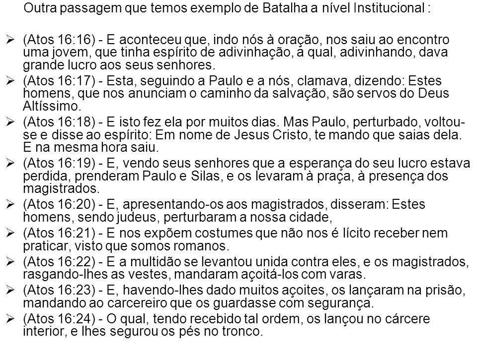 Outra passagem que temos exemplo de Batalha a nível Institucional :  (Atos 16:16) - E aconteceu que, indo nós à oração, nos saiu ao encontro uma jove