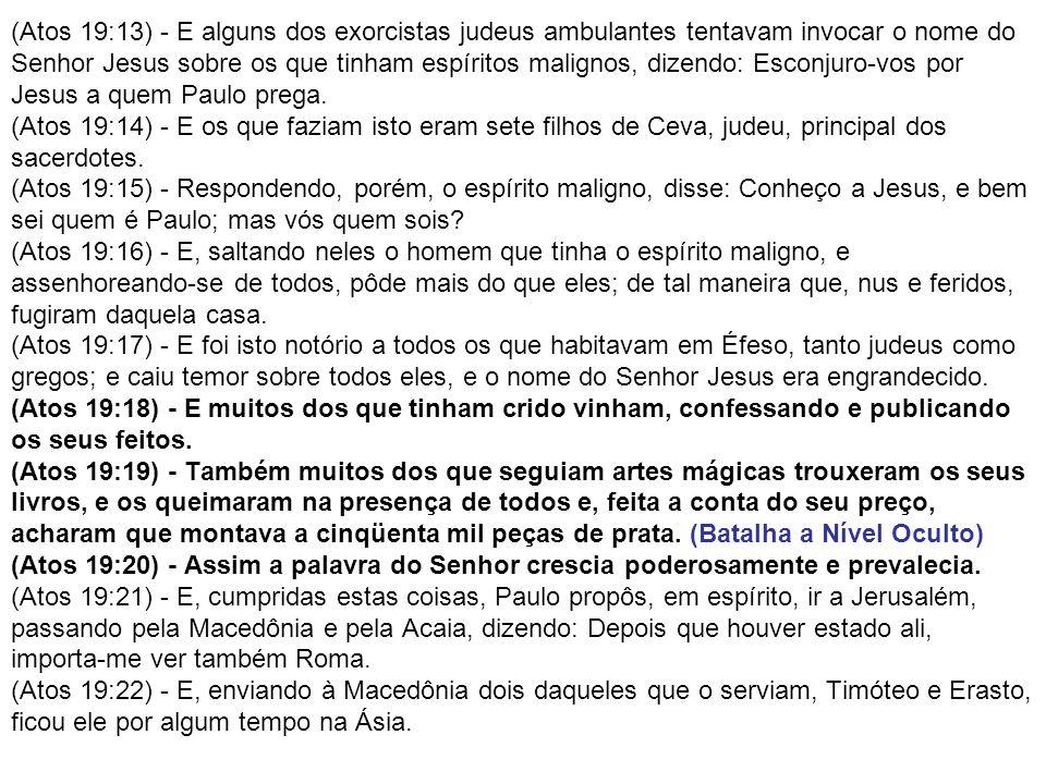 (Atos 19:13) - E alguns dos exorcistas judeus ambulantes tentavam invocar o nome do Senhor Jesus sobre os que tinham espíritos malignos, dizendo: Esconjuro-vos por Jesus a quem Paulo prega.