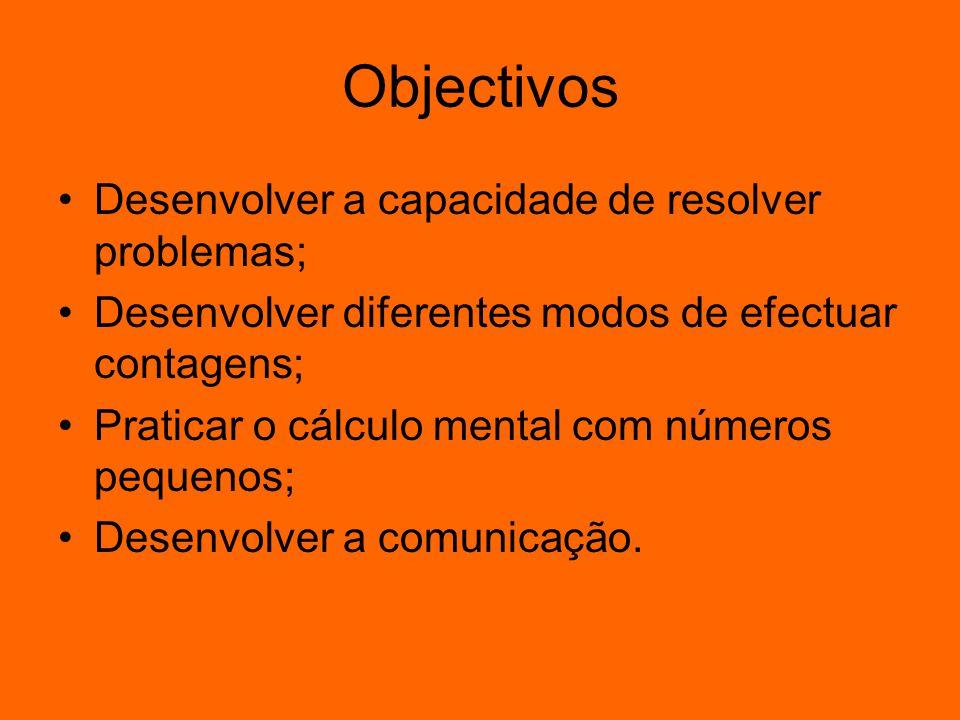 Objectivos Desenvolver a capacidade de resolver problemas; Desenvolver diferentes modos de efectuar contagens; Praticar o cálculo mental com números p