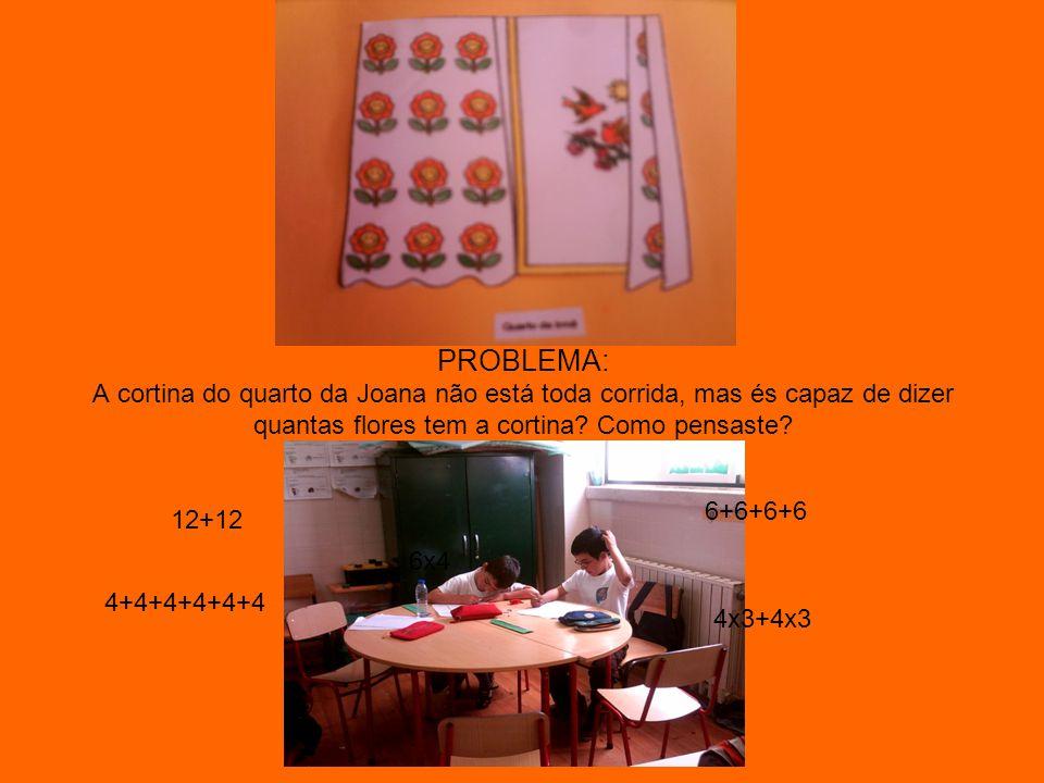 PROBLEMA: A cortina do quarto da Joana não está toda corrida, mas és capaz de dizer quantas flores tem a cortina? Como pensaste? 12+12 4x3+4x3 6x4 6+6