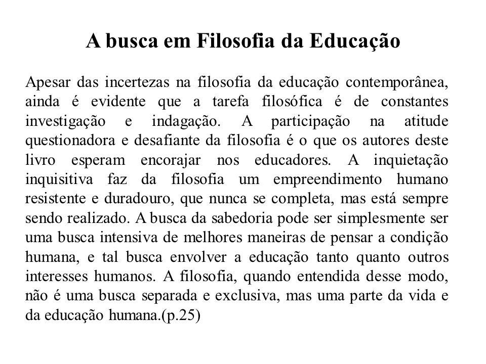 A busca em Filosofia da Educação Apesar das incertezas na filosofia da educação contemporânea, ainda é evidente que a tarefa filosófica é de constante