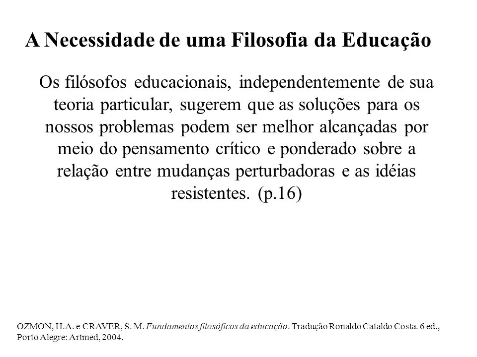 A Necessidade de uma Filosofia da Educação Os filósofos educacionais, independentemente de sua teoria particular, sugerem que as soluções para os noss