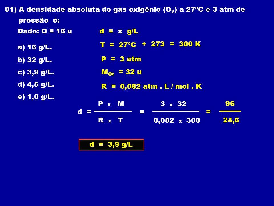 01) A densidade absoluta do gás oxigênio (O 2 ) a 27ºC e 3 atm de pressão é: Dado: O = 16 u a) 16 g/L.