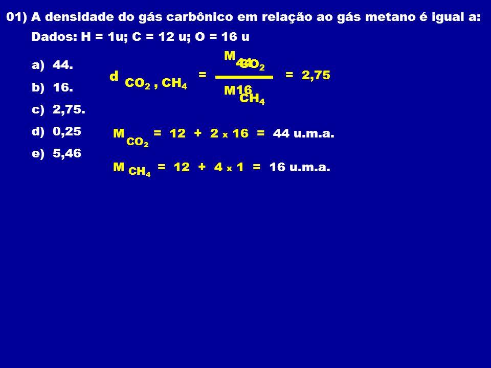 01) A densidade do gás carbônico em relação ao gás metano é igual a: Dados: H = 1u; C = 12 u; O = 16 u a) 44.