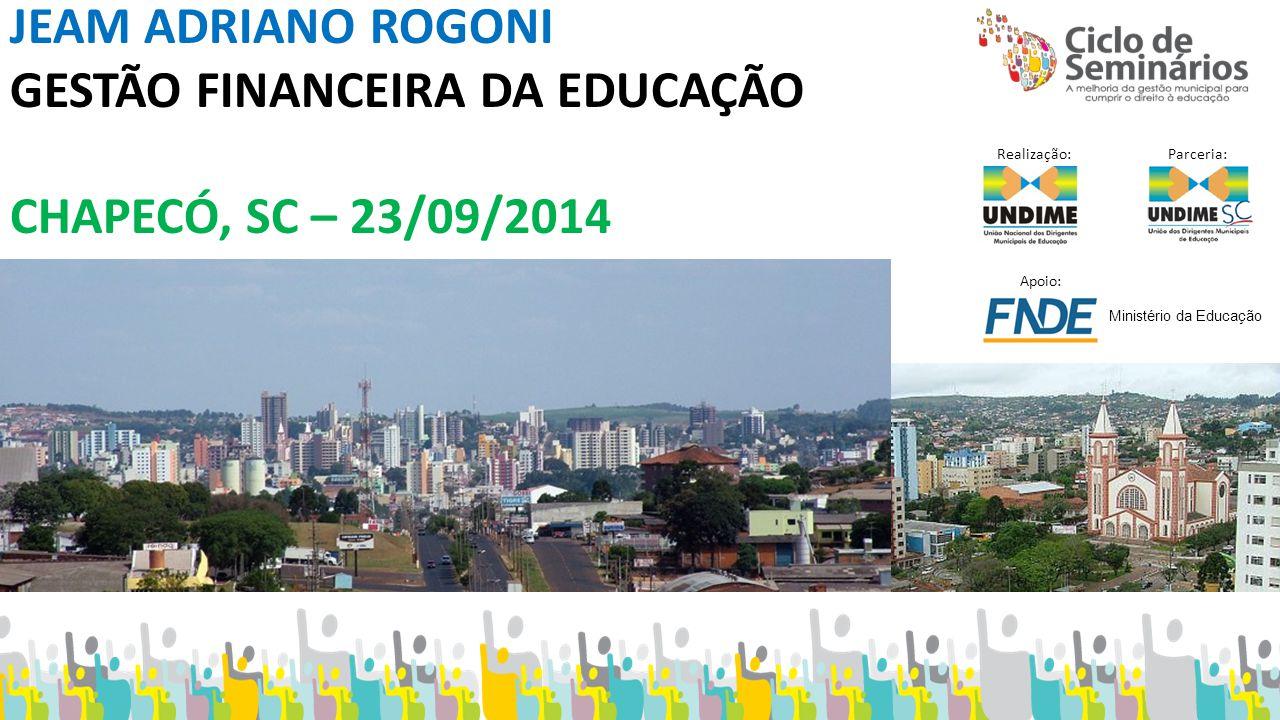 JEAM ADRIANO ROGONI GESTÃO FINANCEIRA DA EDUCAÇÃO CHAPECÓ, SC – 23/09/2014 Realização: Parceria: Apoio: Ministério da Educação
