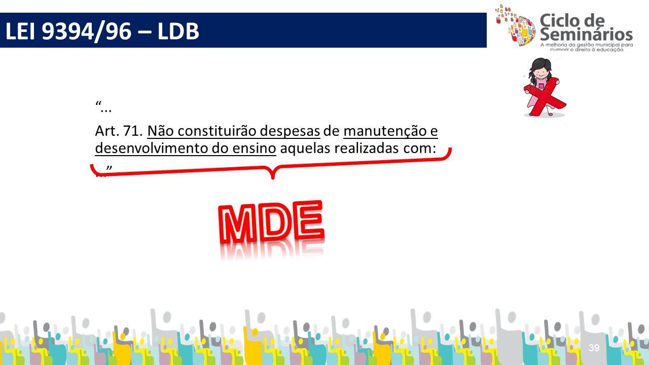 """39 """"... Art. 71. Não constituirão despesas de manutenção e desenvolvimento do ensino aquelas realizadas com:..."""" LEI 9394/96 – LDB"""