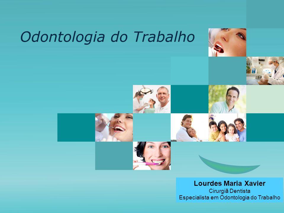 Odontologia do Trabalho Lourdes Maria Xavier Cirurgiã Dentista Especialista em Odontologia do Trabalho