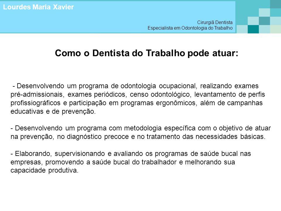 Como o Dentista do Trabalho pode atuar: - Desenvolvendo um programa de odontologia ocupacional, realizando exames pré-admissionais, exames periódicos,