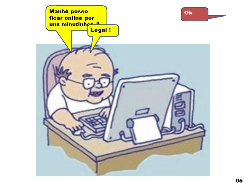 Manhê posso ficar online por uns minutinhos ? Ok OK ! 04