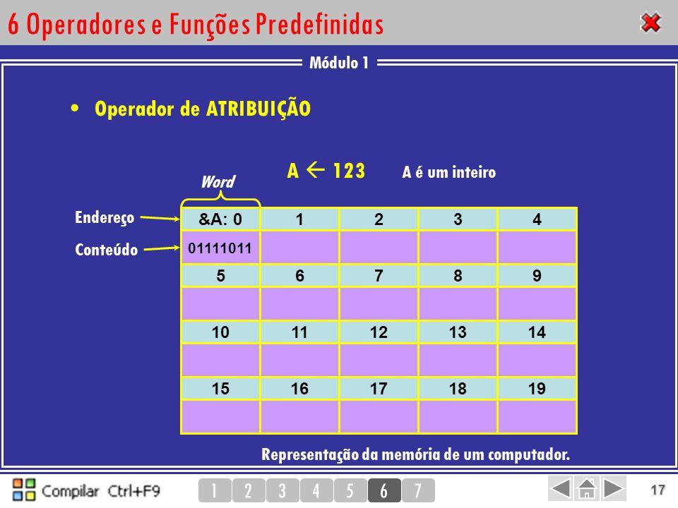 Módulo 1 1234567 17 6 Operadores e Funções Predefinidas Operador de ATRIBUIÇÃO Representação da memória de um computador. &A: 01234 Endereço Conteúdo