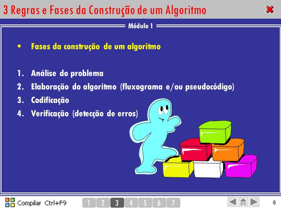 Módulo 1 1234567 7 3 Regras e Fases da Construção de um Algoritmo Características de um bom algoritmo Ser correctamente definido –As acções a desenvolver, devem ser apresentadas de uma forma clara abrangendo a maior quantidade de informação.