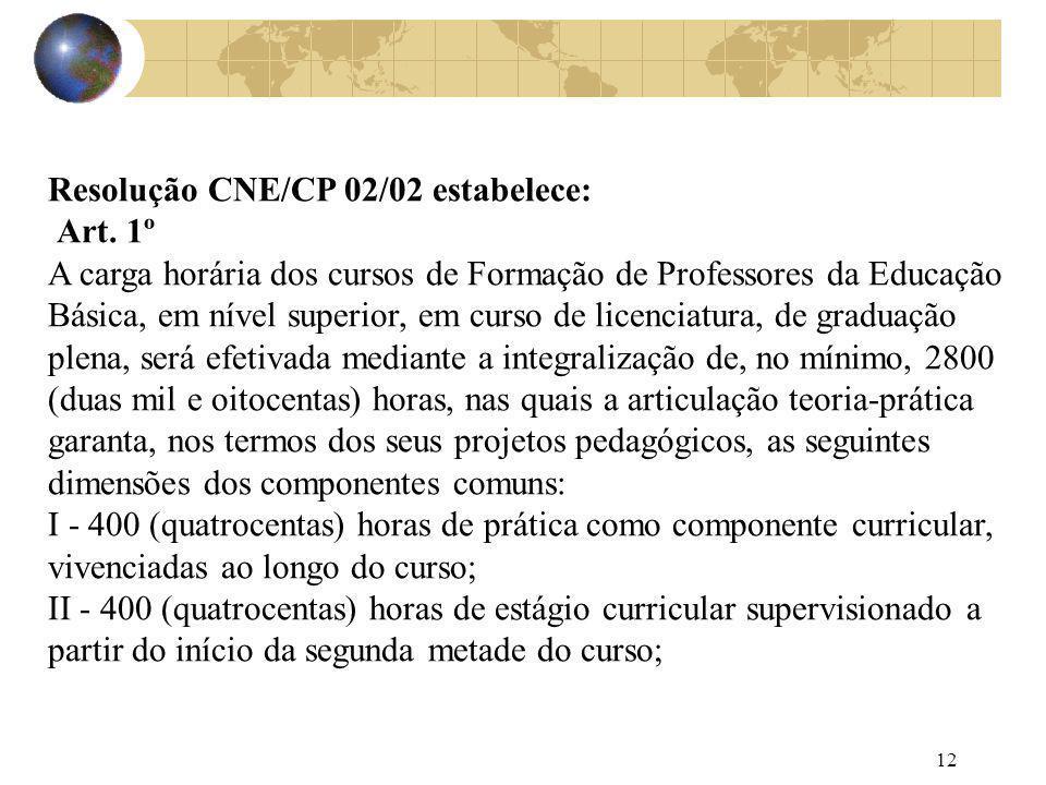 12 Resolução CNE/CP 02/02 estabelece: Art. 1º A carga horária dos cursos de Formação de Professores da Educação Básica, em nível superior, em curso de
