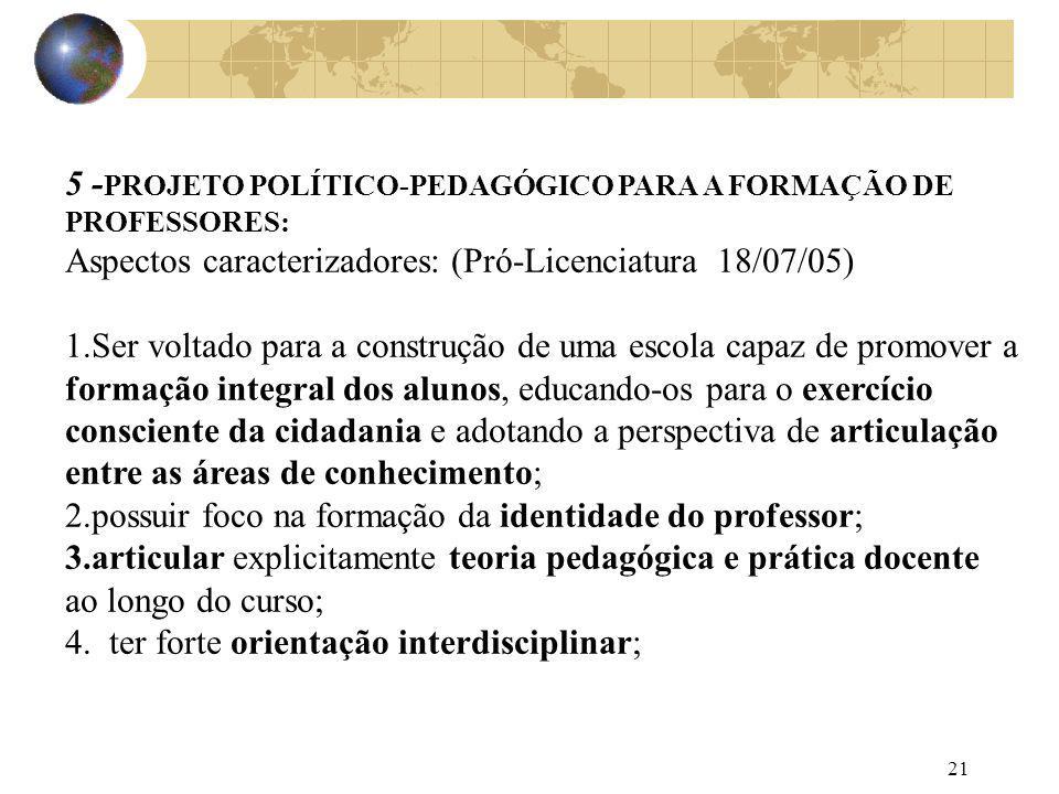 21 5 - PROJETO POLÍTICO-PEDAGÓGICO PARA A FORMAÇÃO DE PROFESSORES: Aspectos caracterizadores: (Pró-Licenciatura 18/07/05) 1.Ser voltado para a constru