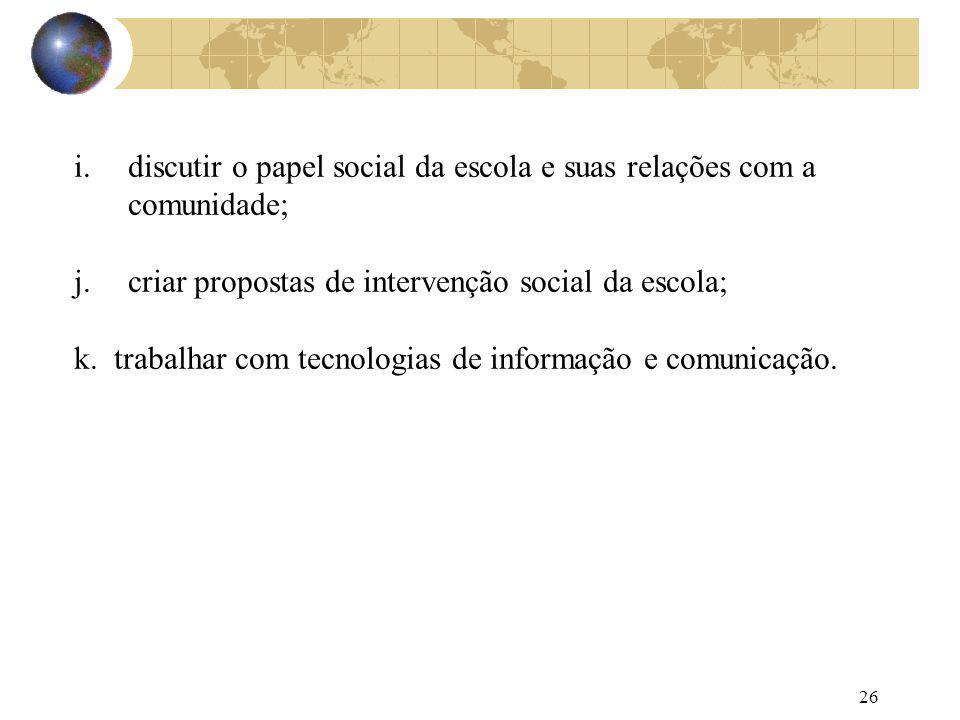26 i.discutir o papel social da escola e suas relações com a comunidade; j.criar propostas de intervenção social da escola; k. trabalhar com tecnologi