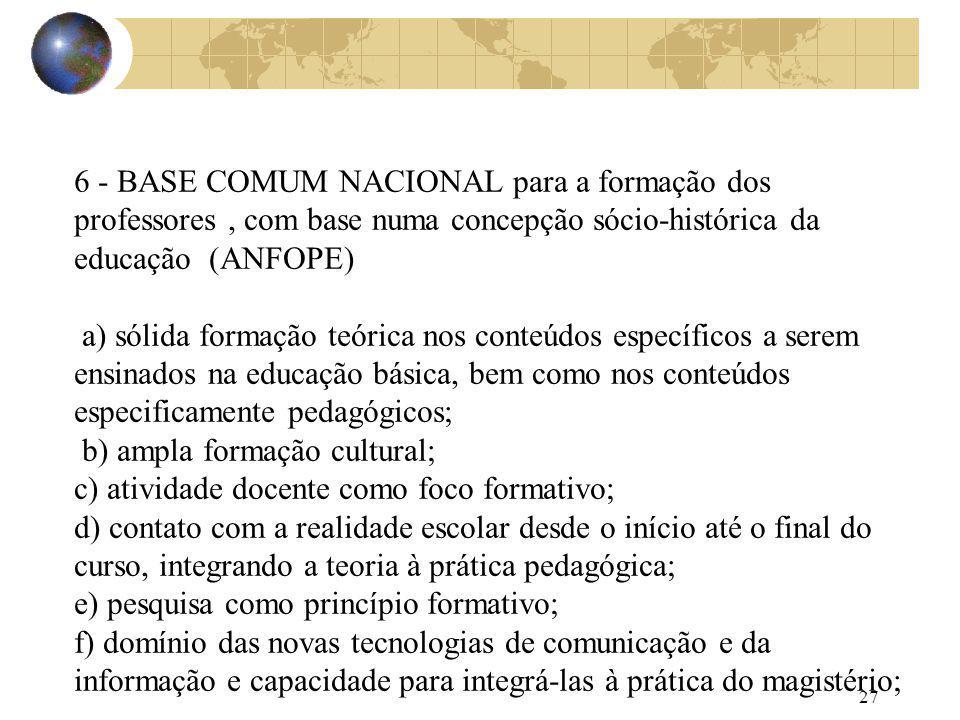27 6 - BASE COMUM NACIONAL para a formação dos professores, com base numa concepção sócio-histórica da educação (ANFOPE) a) sólida formação teórica no