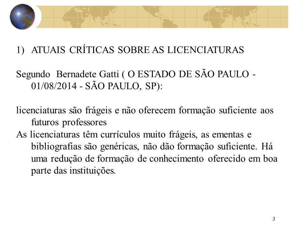 3 1)ATUAIS CRÍTICAS SOBRE AS LICENCIATURAS Segundo Bernadete Gatti ( O ESTADO DE SÃO PAULO - 01/08/2014 - SÃO PAULO, SP): licenciaturas são frágeis e