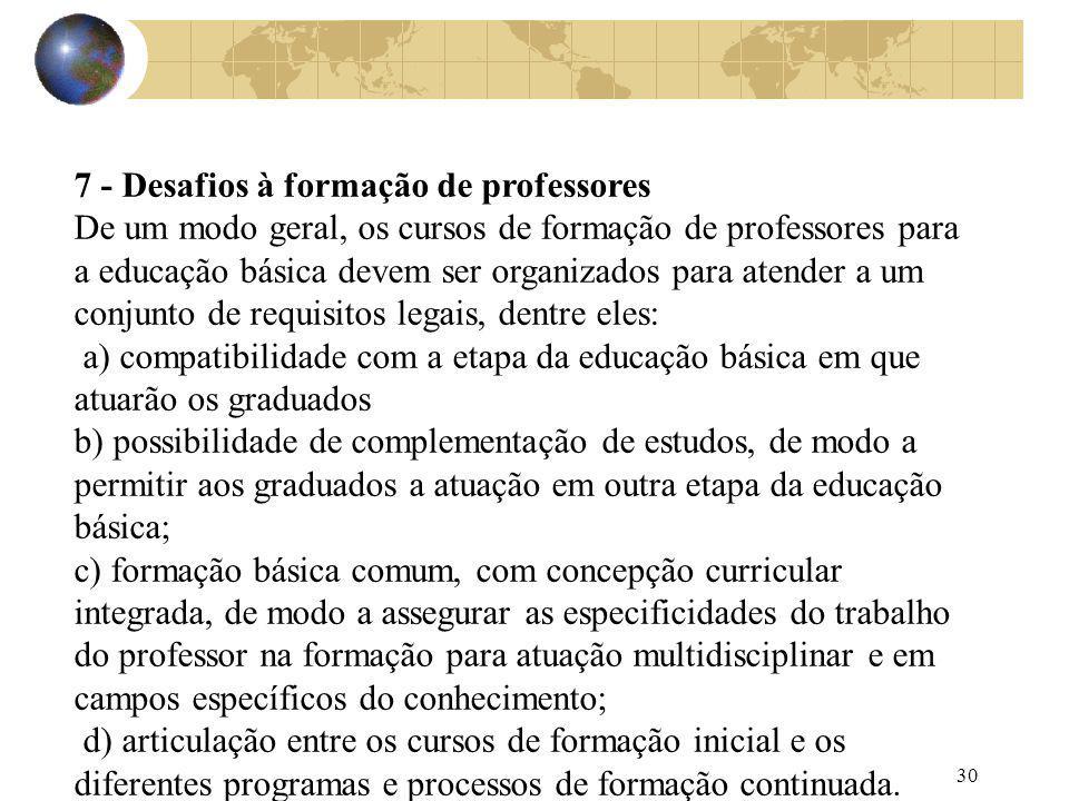 30 7 - Desafios à formação de professores De um modo geral, os cursos de formação de professores para a educação básica devem ser organizados para ate