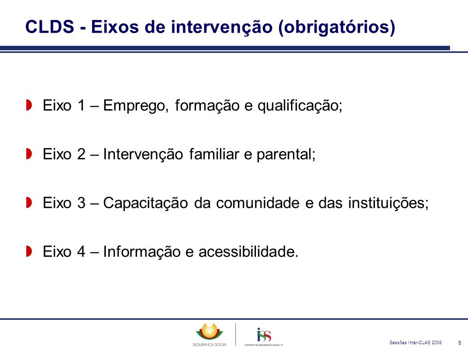 Sessões Inter-CLAS 2008 5 CLDS - Eixos de intervenção (obrigatórios)  Eixo 1 – Emprego, formação e qualificação;  Eixo 2 – Intervenção familiar e pa