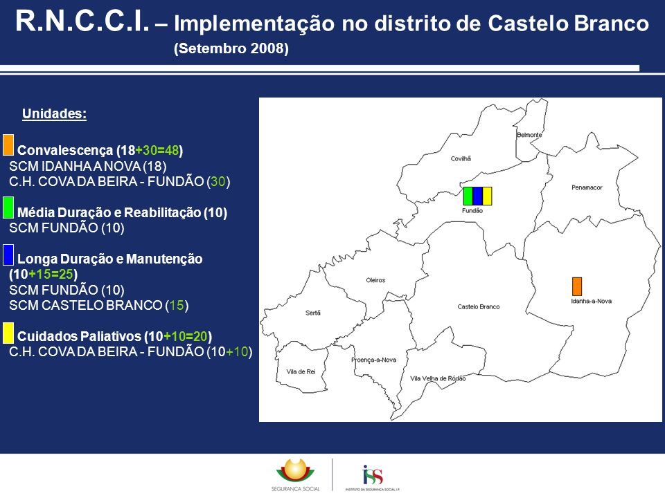 Unidades: R.N.C.C.I. – Implementação no distrito de Castelo Branco (Setembro 2008) Convalescença (18+30=48) SCM IDANHA A NOVA (18) C.H. COVA DA BEIRA