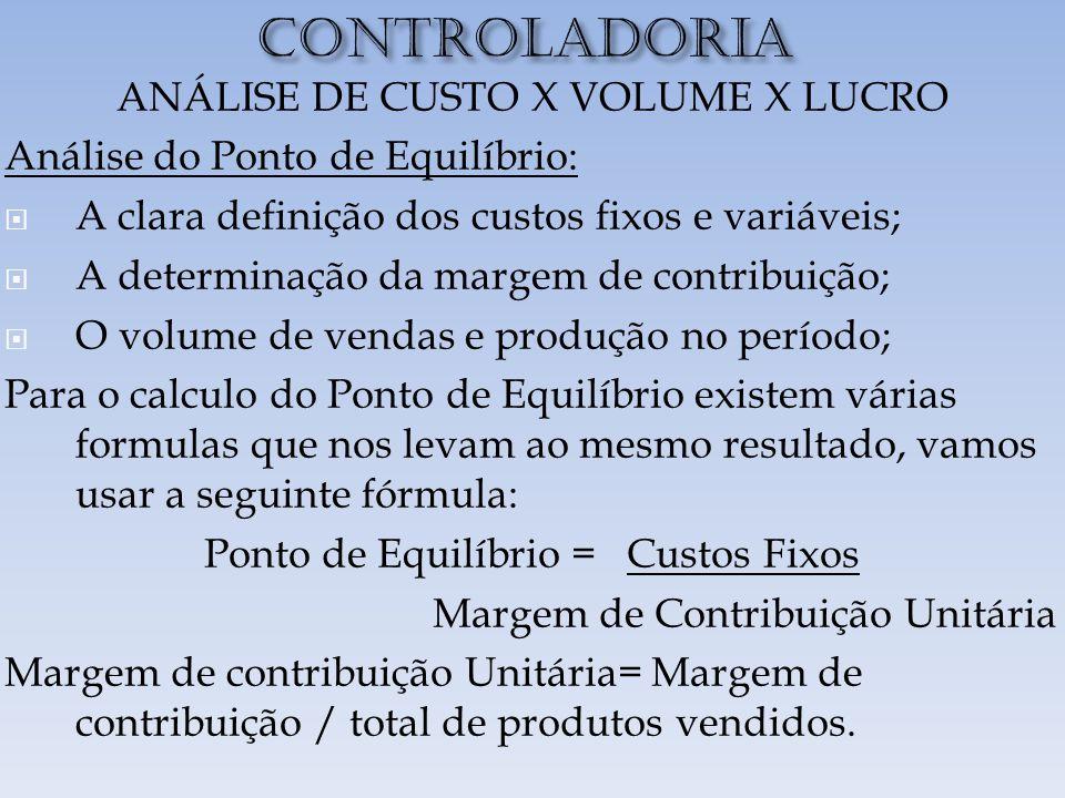 CONTROLADORIA ANÁLISE DE CUSTO X VOLUME X LUCRO Análise do Ponto de Equilíbrio:  A clara definição dos custos fixos e variáveis;  A determinação da margem de contribuição;  O volume de vendas e produção no período; Para o calculo do Ponto de Equilíbrio existem várias formulas que nos levam ao mesmo resultado, vamos usar a seguinte fórmula: Ponto de Equilíbrio = Custos Fixos Margem de Contribuição Unitária Margem de contribuição Unitária= Margem de contribuição / total de produtos vendidos.