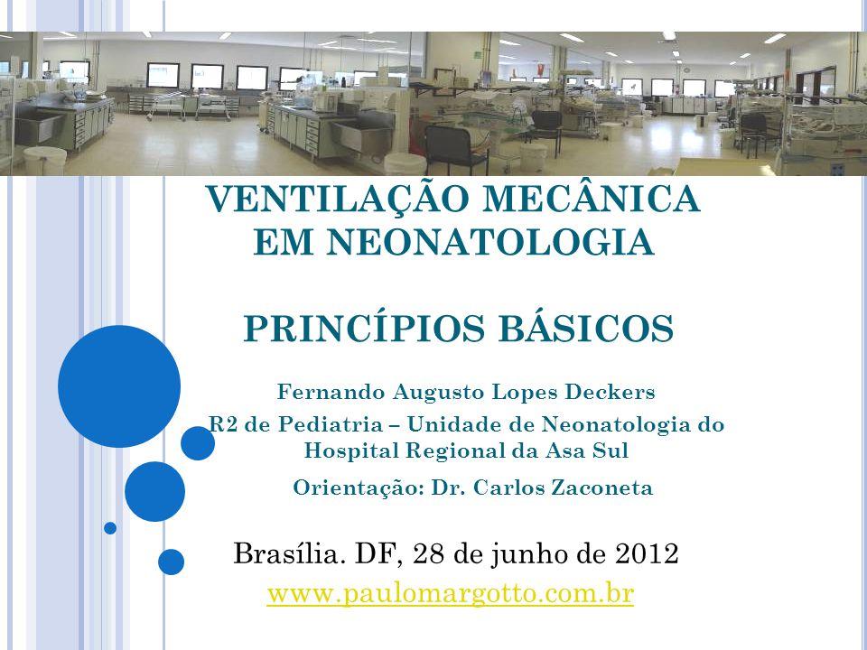 VENTILAÇÃO MECÂNICA EM NEONATOLOGIA PRINCÍPIOS BÁSICOS Fernando Augusto Lopes Deckers R2 de Pediatria – Unidade de Neonatologia do Hospital Regional da Asa Sul Brasília.