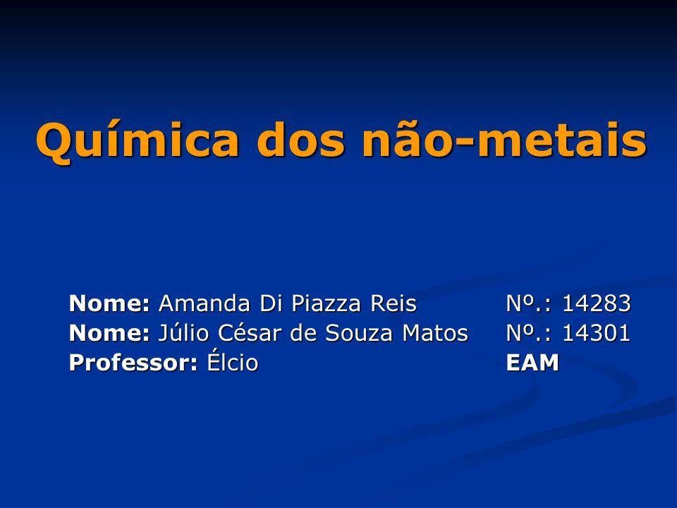 Química dos não-metais Nome: Amanda Di Piazza Reis Nº.: 14283 Nome: Júlio César de Souza Matos Nº.: 14301 Professor: ÉlcioEAM