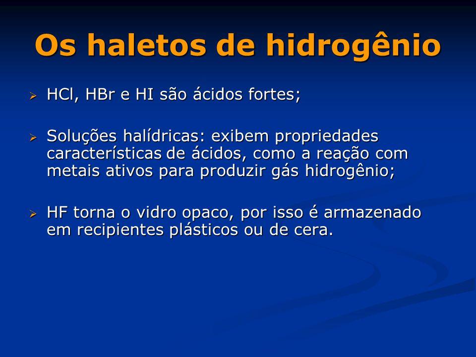 Os haletos de hidrogênio  HCl, HBr e HI são ácidos fortes;  Soluções halídricas: exibem propriedades características de ácidos, como a reação com metais ativos para produzir gás hidrogênio;  HF torna o vidro opaco, por isso é armazenado em recipientes plásticos ou de cera.