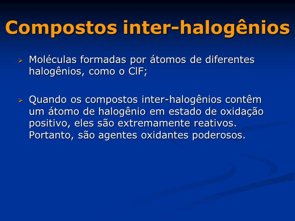 Compostos inter-halogênios  Moléculas formadas por átomos de diferentes halogênios, como o ClF;  Quando os compostos inter-halogênios contêm um átomo de halogênio em estado de oxidação positivo, eles são extremamente reativos.