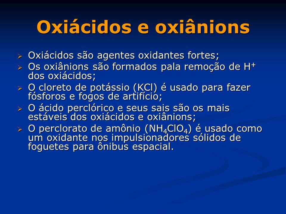 Oxiácidos e oxiânions  Oxiácidos são agentes oxidantes fortes;  Os oxiânions são formados pala remoção de H + dos oxiácidos;  O cloreto de potássio (KCl) é usado para fazer fósforos e fogos de artifício;  O ácido perclórico e seus sais são os mais estáveis dos oxiácidos e oxiânions;  O perclorato de amônio (NH 4 ClO 4 ) é usado como um oxidante nos impulsionadores sólidos de foguetes para ônibus espacial.