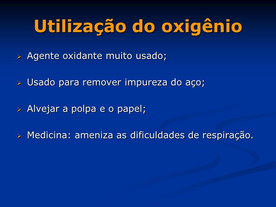Utilização do oxigênio  Agente oxidante muito usado;  Usado para remover impureza do aço;  Alvejar a polpa e o papel;  Medicina: ameniza as dificuldades de respiração.