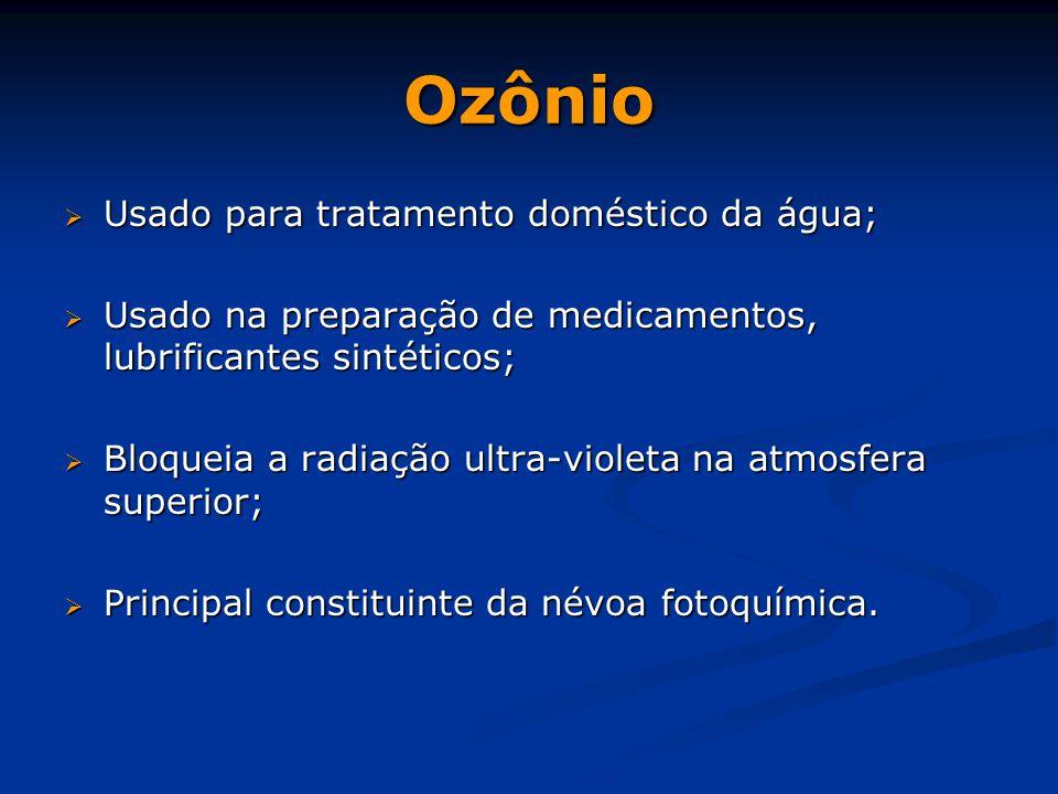 Ozônio  Usado para tratamento doméstico da água;  Usado na preparação de medicamentos, lubrificantes sintéticos;  Bloqueia a radiação ultra-violeta na atmosfera superior;  Principal constituinte da névoa fotoquímica.