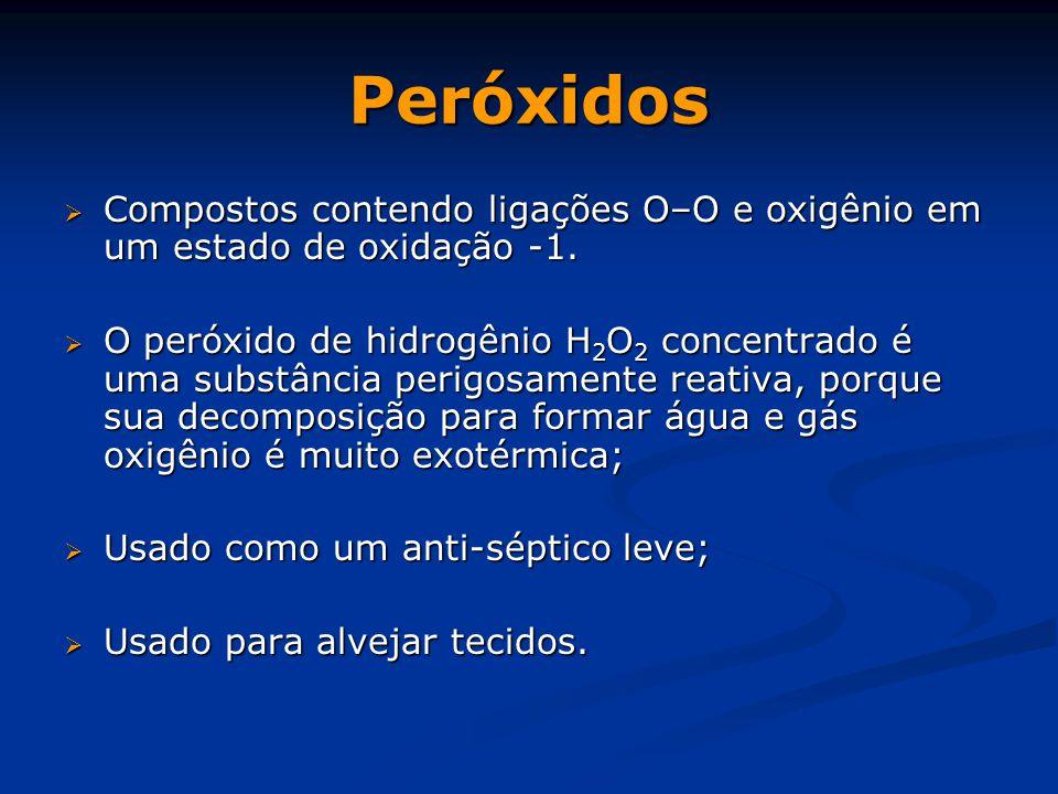 Peróxidos  Compostos contendo ligações O–O e oxigênio em um estado de oxidação -1.  O peróxido de hidrogênio H 2 O 2 concentrado é uma substância pe