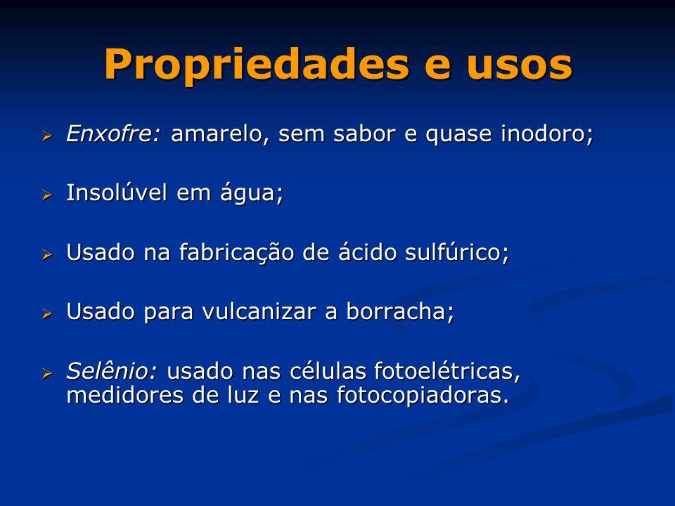 Propriedades e usos  Enxofre: amarelo, sem sabor e quase inodoro;  Insolúvel em água;  Usado na fabricação de ácido sulfúrico;  Usado para vulcani
