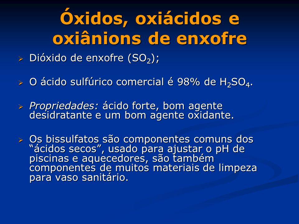 Óxidos, oxiácidos e oxiânions de enxofre  Dióxido de enxofre (SO 2 );  O ácido sulfúrico comercial é 98% de H 2 SO 4.  Propriedades: ácido forte, b