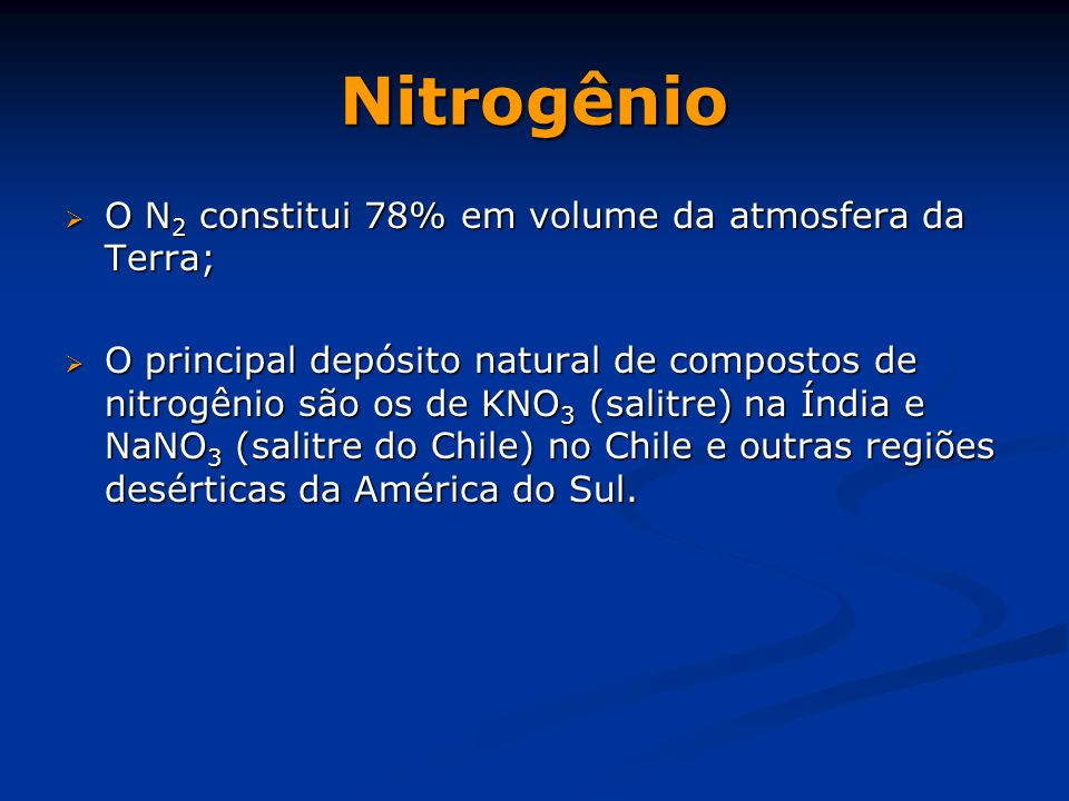 Nitrogênio  O N 2 constitui 78% em volume da atmosfera da Terra;  O principal depósito natural de compostos de nitrogênio são os de KNO 3 (salitre) na Índia e NaNO 3 (salitre do Chile) no Chile e outras regiões desérticas da América do Sul.
