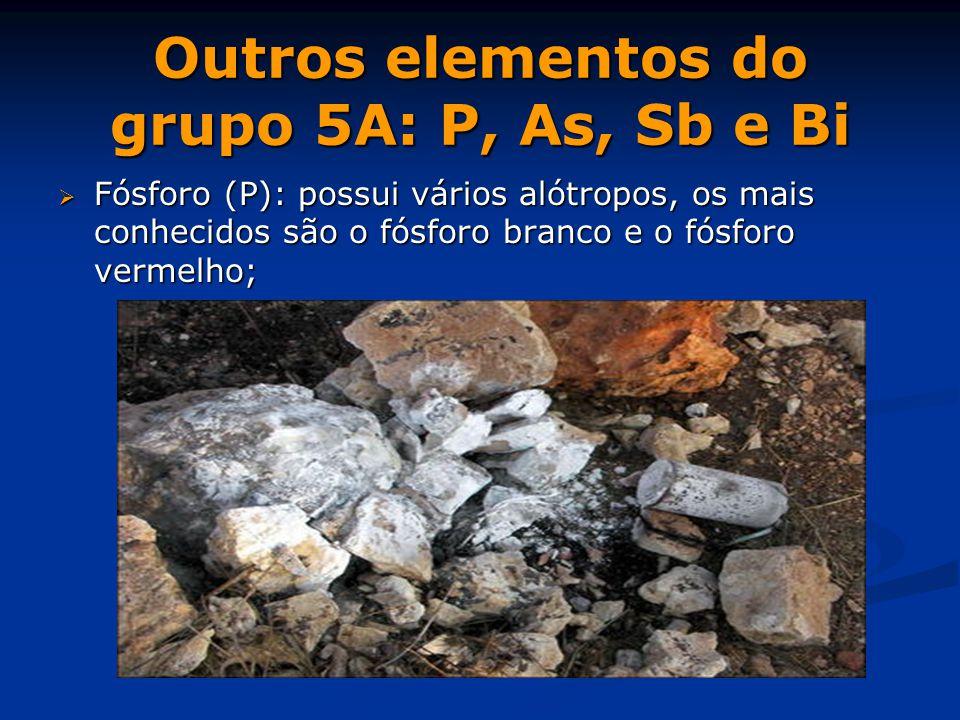 Outros elementos do grupo 5A: P, As, Sb e Bi  Fósforo (P): possui vários alótropos, os mais conhecidos são o fósforo branco e o fósforo vermelho;