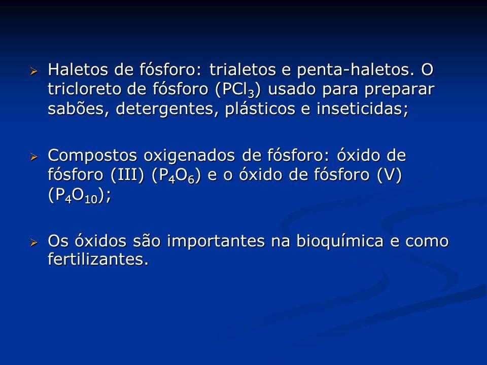  Haletos de fósforo: trialetos e penta-haletos. O tricloreto de fósforo (PCl 3 ) usado para preparar sabões, detergentes, plásticos e inseticidas; 