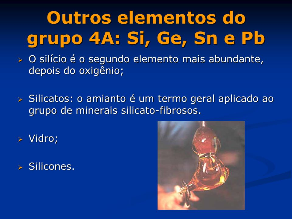 Outros elementos do grupo 4A: Si, Ge, Sn e Pb  O silício é o segundo elemento mais abundante, depois do oxigênio;  Silicatos: o amianto é um termo geral aplicado ao grupo de minerais silicato-fibrosos.