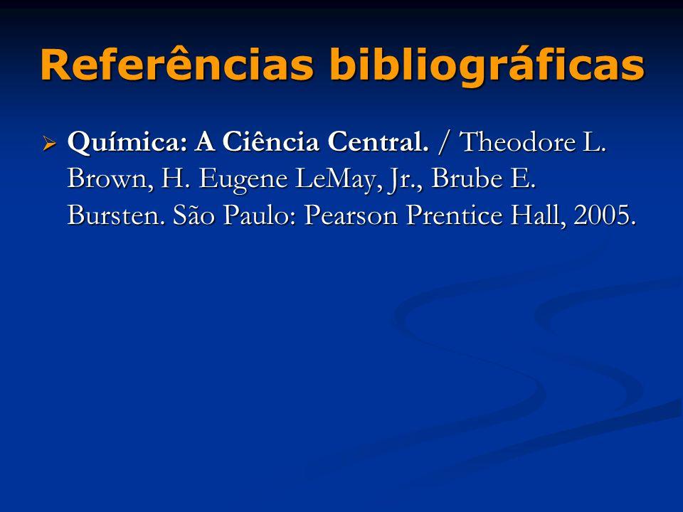Referências bibliográficas  Química: A Ciência Central. / Theodore L. Brown, H. Eugene LeMay, Jr., Brube E. Bursten. São Paulo: Pearson Prentice Hall