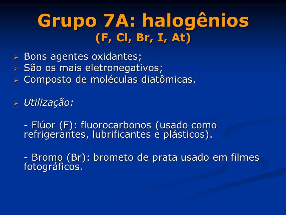 Grupo 7A: halogênios (F, Cl, Br, I, At)  Bons agentes oxidantes;  São os mais eletronegativos;  Composto de moléculas diatômicas.  Utilização: - F