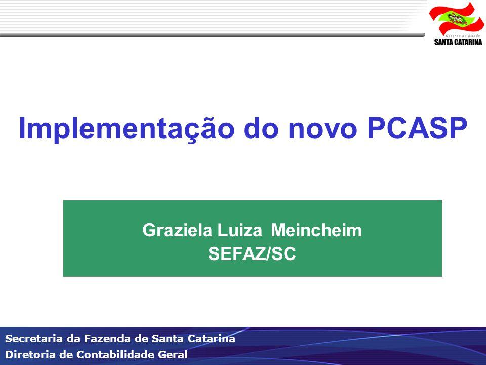 Secretaria da Fazenda de Santa Catarina Diretoria de Contabilidade Geral Implementação do novo PCASP Graziela Luiza Meincheim SEFAZ/SC