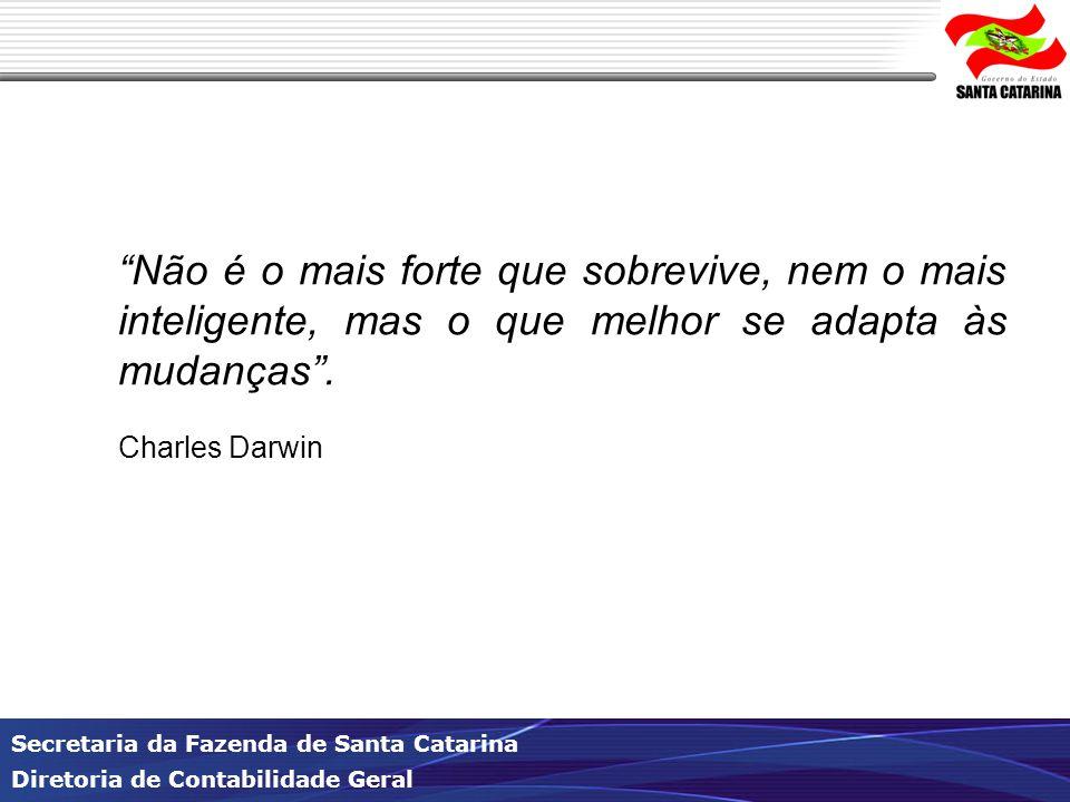 Secretaria da Fazenda de Santa Catarina Diretoria de Contabilidade Geral Não é o mais forte que sobrevive, nem o mais inteligente, mas o que melhor se adapta às mudanças .