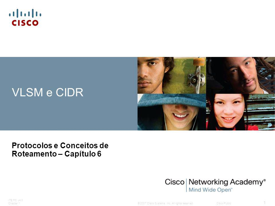 © 2007 Cisco Systems, Inc. All rights reserved.Cisco Public ITE PC v4.0 Chapter 1 1 VLSM e CIDR Protocolos e Conceitos de Roteamento – Capítulo 6