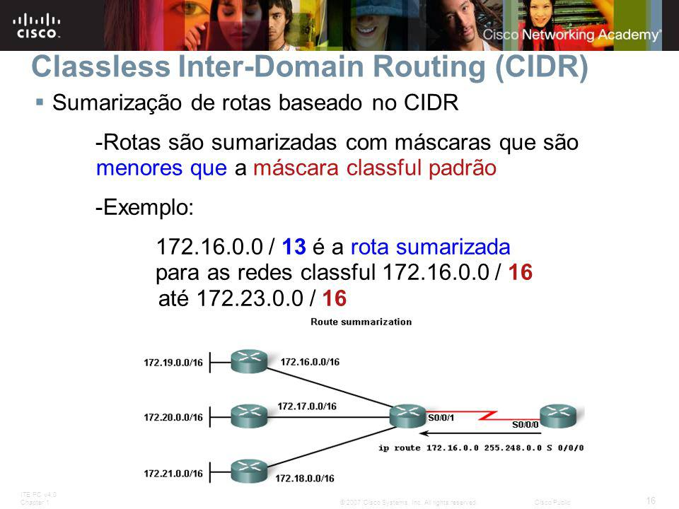 ITE PC v4.0 Chapter 1 16 © 2007 Cisco Systems, Inc. All rights reserved.Cisco Public Classless Inter-Domain Routing (CIDR)  Sumarização de rotas base