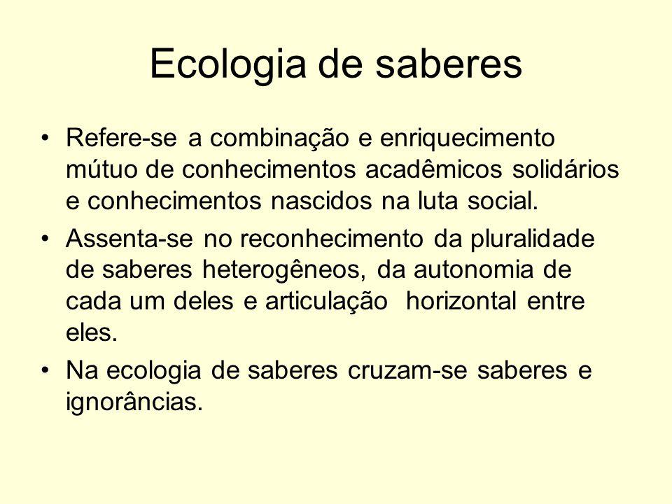 Ecologia de saberes Refere-se a combinação e enriquecimento mútuo de conhecimentos acadêmicos solidários e conhecimentos nascidos na luta social. Asse