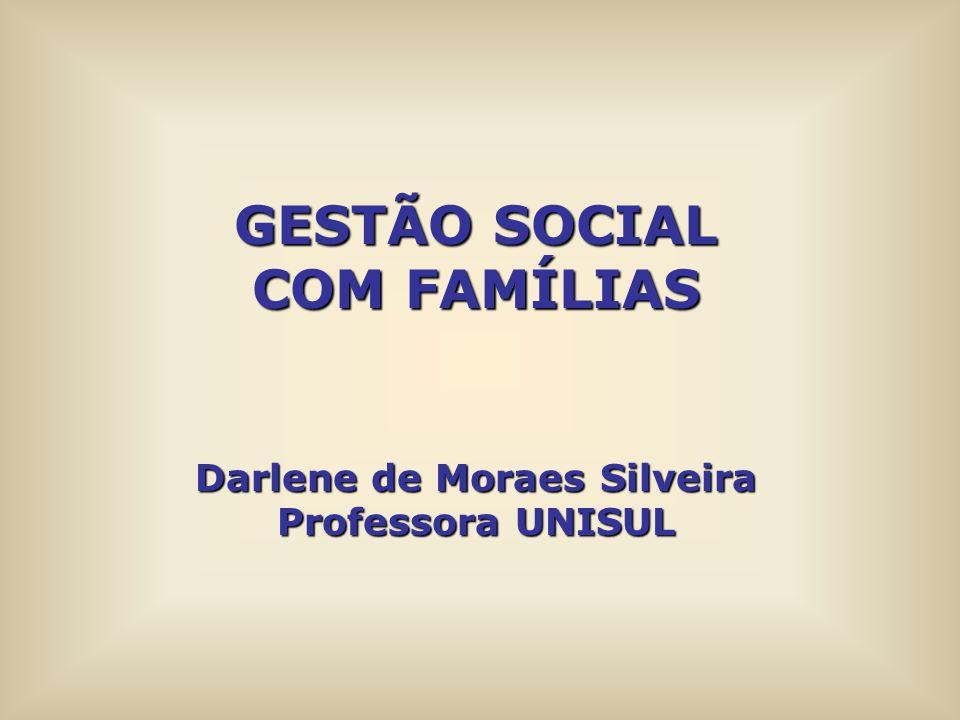 GESTÃO SOCIAL COM FAMÍLIAS Darlene de Moraes Silveira Professora UNISUL