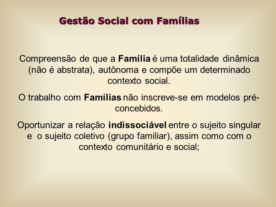 Gestão Social com Famílias Gestão Social com Famílias Compreensão de que a Família é uma totalidade dinâmica (não é abstrata), autônoma e compõe um de